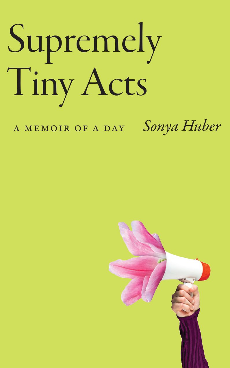 Book cover for Supremely Tiny Acts: A Memoir of a Day, lime green background with an arm extended upward holding a megaphone from which emerge petals of a pink lily
